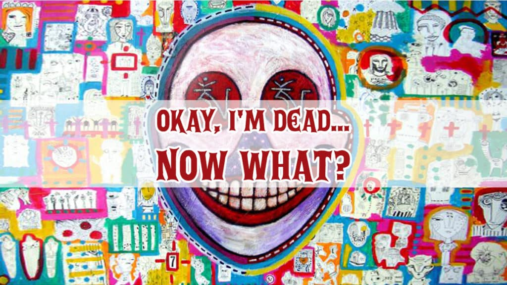 Okay, I'm Dead… Now What? Practices for Living, Dying, and Living Again